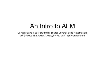 An Intro to ALM Using TFS and Visual Studio for Source Control, Build Automation, Continuous Integration, Deployments, and Task Management.