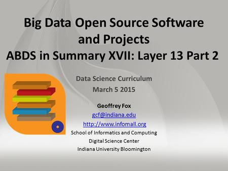 Big Data Open Source Software and Projects ABDS in Summary XVII: Layer 13 Part 2 Data Science Curriculum March 5 2015 Geoffrey Fox