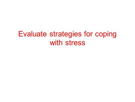 Evaluate strategies for coping with stress. Folkman and Lazarus (1988) Two ways of coping Problem-focused coping This is an attempt to remove or correct.