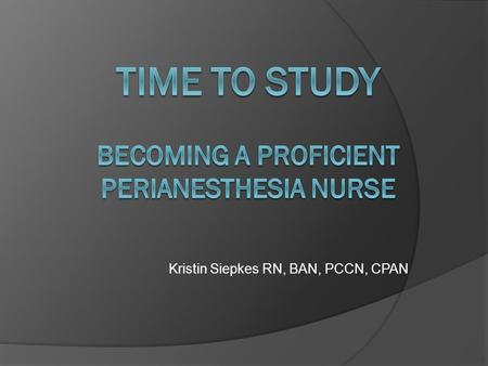 Time to STUDY becoming a proficient perianesthesia nurse