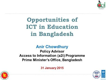 Opportunities of ICT in Education in Bangladesh Anir Chowdhury Policy Advisor Access to Information (a2i) Programme Prime Minister's Office, Bangladesh.