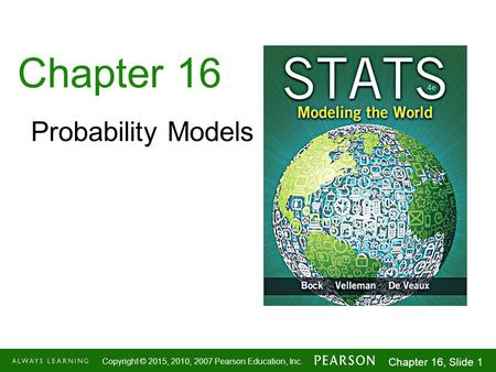 1-1 Copyright © 2015, 2010, 2007 Pearson Education, Inc. Chapter 16, Slide 1 Chapter 16 Probability Models.