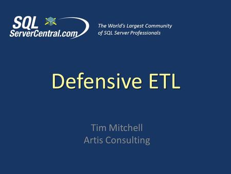 Defensive ETL Tim Mitchell Artis Consulting The World's Largest Community of SQL Server Professionals.