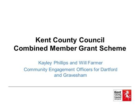 Kent County Council Combined Member Grant Scheme Kayley Phillips and Will Farmer Community Engagement Officers for Dartford and Gravesham.