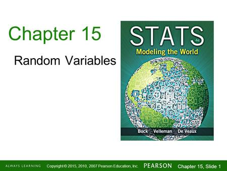 1-1 Copyright © 2015, 2010, 2007 Pearson Education, Inc. Chapter 15, Slide 1 Chapter 15 Random Variables.
