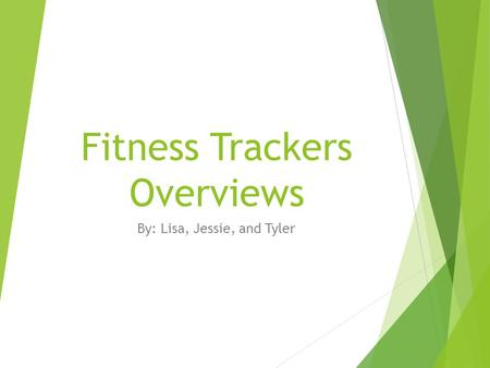 Fitness Trackers Overviews By: Lisa, Jessie, and Tyler.