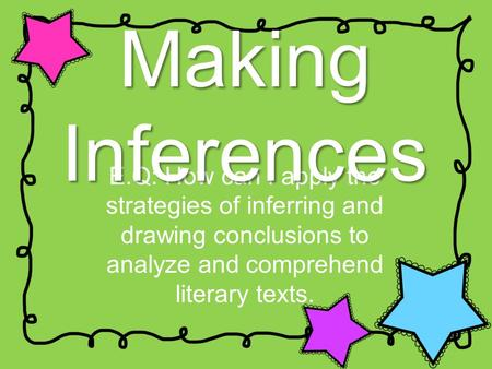 E.Q: How can I apply the strategies of inferring and drawing conclusions to analyze and comprehend literary texts. Making Inferences.