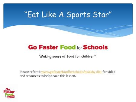 """Eat Like A Sports Star"" ""Making sense of food for children"" Please refer to www.gofasterfoodforschools/healthy diet for video and resources to help teach."