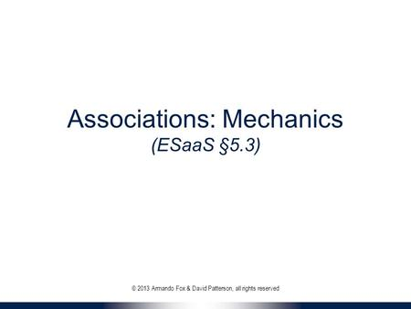 Associations: Mechanics (ESaaS §5.3) © 2013 Armando Fox & David Patterson, all rights reserved.