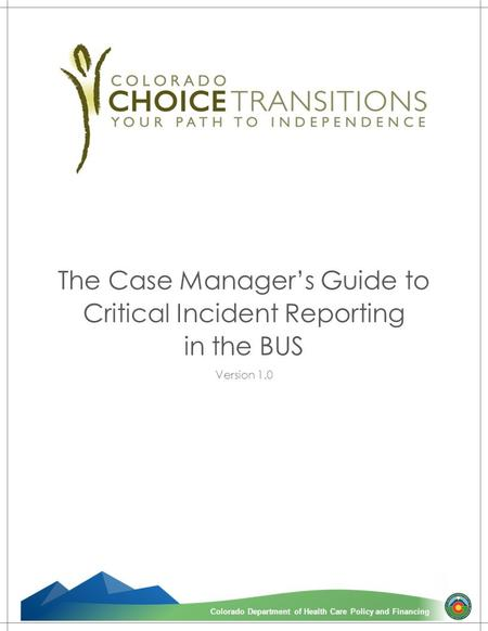 1 Colorado Department of Health Care Policy and FinancingColorado Department of Health Care Policy and Financing The Case Manager's Guide to Critical Incident.