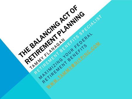 THE BALANCING ACT OF RETIREMENT PLANNING TAMMY FLANAGAN RETIREMENT BENEFITS SPECIALIST MAXIMIZING YOUR FEDERAL RETIREMENT BENEFITS
