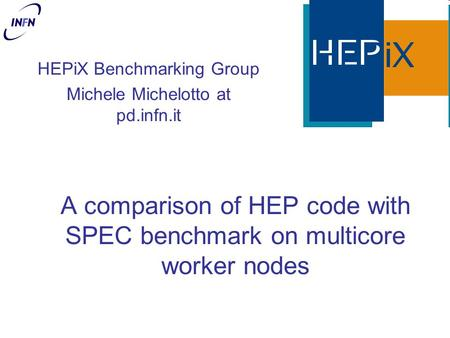 A comparison of HEP code with SPEC benchmark on multicore worker nodes HEPiX Benchmarking Group Michele Michelotto at pd.infn.it.