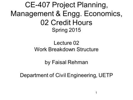 1 CE-407 Project Planning, Management & Engg. Economics, 02 Credit Hours Spring 2015 Lecture 02 Work Breakdown Structure by Faisal Rehman Department of.