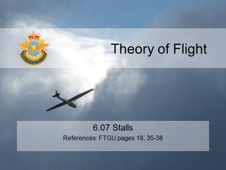 Theory of Flight 6.07 Stalls References: FTGU pages 18, 35-38.