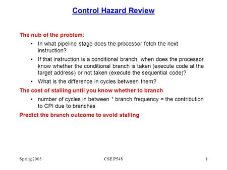 Spring 2003CSE P5481 Control Hazard Review The nub of the problem: In what pipeline stage does the processor fetch the next instruction? If that instruction.