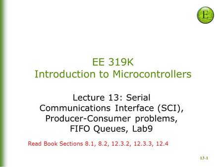 13-1 EE 319K Introduction to Microcontrollers Lecture 13: Serial Communications Interface (SCI), Producer-Consumer problems, FIFO Queues, Lab9 Read Book.