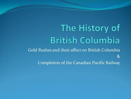 Gold Rushes and their affect on British Columbia & Completion of the Canadian Pacific Railway.