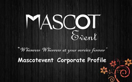 """ Whenever Wherever at your service forever"" Mascotevent Corporate Profile."