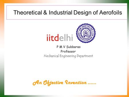 Theoretical & Industrial Design of Aerofoils P M V Subbarao Professor Mechanical Engineering Department An Objective Invention ……