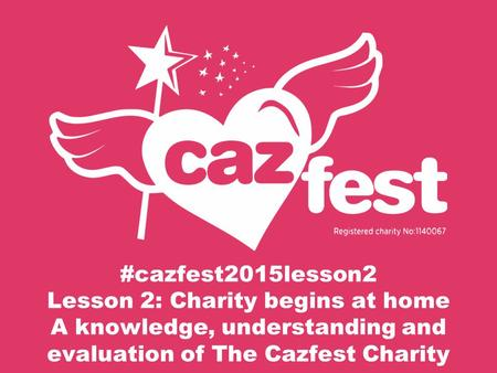 #cazfest2015lesson2 Lesson 2: Charity begins at home A knowledge, understanding and evaluation of The Cazfest Charity.