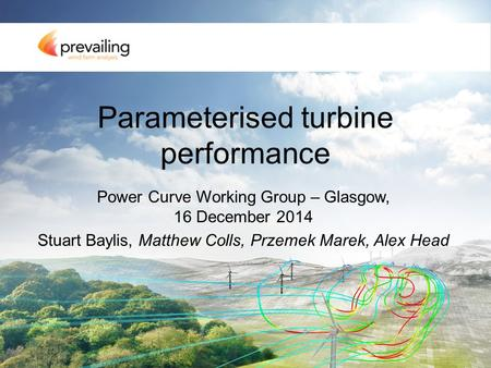Parameterised turbine performance Power Curve Working Group – Glasgow, 16 December 2014 Stuart Baylis, Matthew Colls, Przemek Marek, Alex Head.
