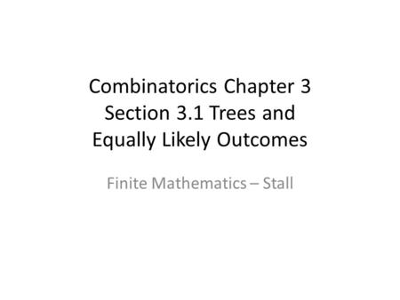 Combinatorics Chapter 3 Section 3.1 Trees and Equally Likely Outcomes Finite Mathematics – Stall.