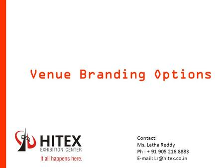 Venue Branding Options Contact: Ms. Latha Reddy Ph : + 91 905 216 8883
