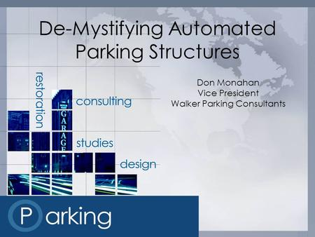 De-Mystifying Automated Parking Structures Don Monahan Vice President Walker Parking Consultants.