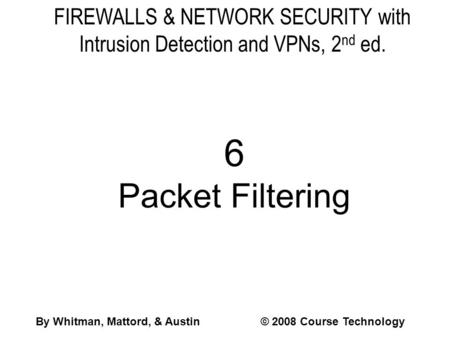 FIREWALLS & NETWORK SECURITY with Intrusion Detection and VPNs, 2 nd ed. 6 Packet Filtering By Whitman, Mattord, & Austin© 2008 Course Technology.