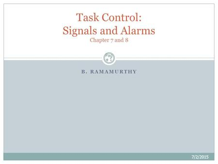 B. RAMAMURTHY Pag e 1 Task Control: Signals and Alarms Chapter 7 and 8 7/2/2015.