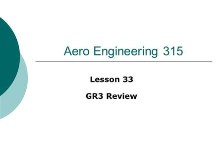 Aero Engineering 315 Lesson 33 GR3 Review. General strategy  Prior to class Review reading for lessons 23 – 32 Work / review problems #26 – 42 Review.
