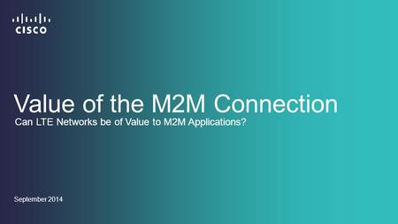 September 2014 Value of the M2M Connection Can LTE Networks be of Value to M2M Applications?