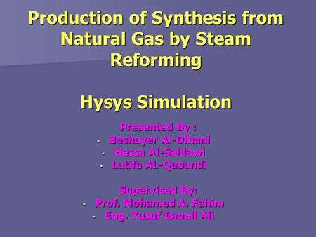 Production of Synthesis from Natural Gas by Steam Reforming Hysys Simulation Presented By : Presented By :  Beshayer Al-Dihani  Hessa Al-Sahlawi  Latifa.