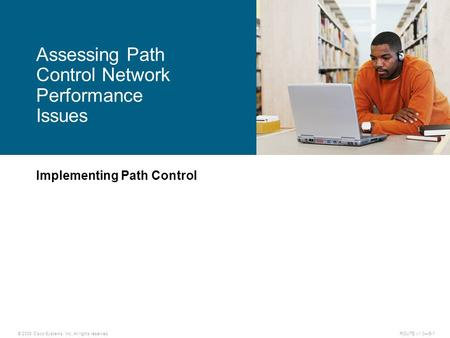 © 2009 Cisco Systems, Inc. All rights reserved. ROUTE v1.0—5-1 Implementing Path Control Assessing Path Control Network Performance Issues.