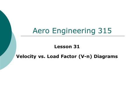 Aero Engineering 315 Lesson 31 Velocity vs. Load Factor (V-n) Diagrams.