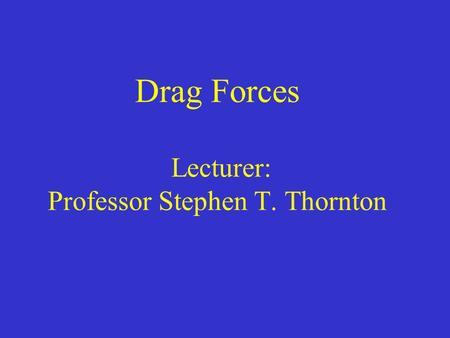 Drag Forces Lecturer: Professor Stephen T. Thornton