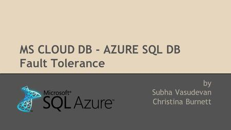 MS CLOUD DB - AZURE SQL DB Fault Tolerance by Subha Vasudevan Christina Burnett.