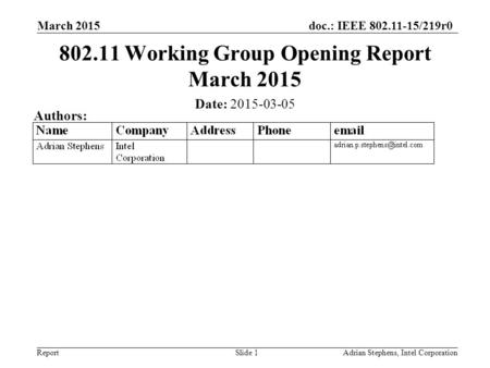 Doc.: IEEE 802.11-15/219r0 ReportAdrian Stephens, Intel Corporation 802.11 Working Group Opening Report March 2015 Date: 2015-03-05 Authors: March 2015.