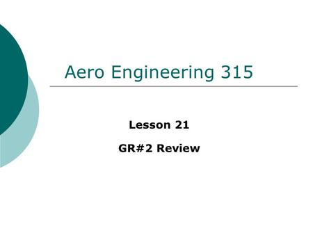 Aero Engineering 315 Lesson 21 GR#2 Review. GR Breakdown  150 points total  25 multiple choice/matching Mostly conceptual 3 short work outs  2 long.