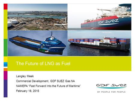 "Langley Meek Commercial Development, GDF SUEZ Gas NA NAMEPA ""Fast Forward Into the Future of Maritime"" February 18, 2015 The Future of LNG as Fuel 1."