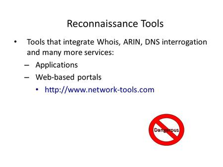 Reconnaissance Tools Tools that integrate Whois, ARIN, DNS interrogation and many more services: – Applications – Web-based portals