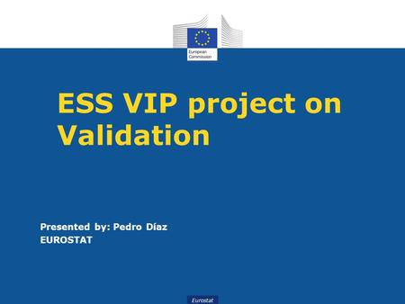 Eurostat ESS VIP project on Validation Presented by: Pedro Díaz EUROSTAT.