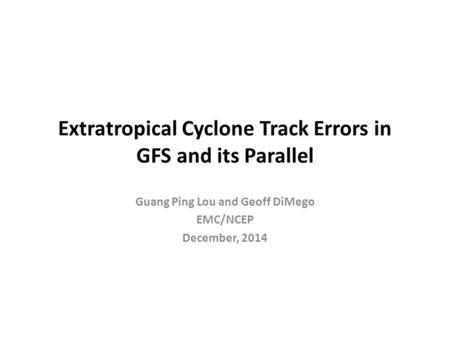 Extratropical Cyclone Track Errors in GFS and its Parallel Guang Ping Lou and Geoff DiMego EMC/NCEP December, 2014.