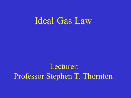 Ideal Gas Law Lecturer: Professor Stephen T. Thornton