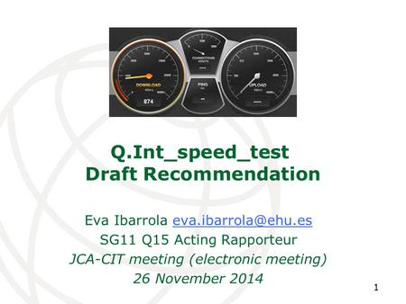 Q.Int_speed_test Draft Recommendation Eva Ibarrola SG11 Q15 Acting Rapporteur JCA-CIT meeting (electronic meeting)