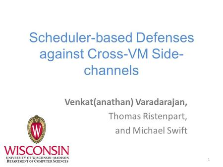 Scheduler-based Defenses against Cross-VM Side- channels Venkat(anathan) Varadarajan, Thomas Ristenpart, and Michael Swift 1 D EPARTMENT OF C OMPUTER S.