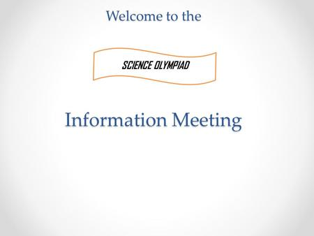 Welcome to the Information Meeting SCIENCE OLYMPIAD.