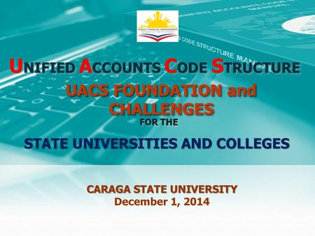 U NIFIED A CCOUNTS C ODE S TRUCTURE FOR THE CARAGA STATE UNIVERSITY December 1, 2014 UACS FOUNDATION and CHALLENGES STATE UNIVERSITIES AND COLLEGES.