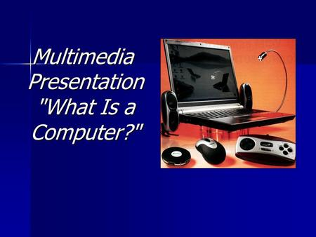 Multimedia Presentation What Is a Computer?