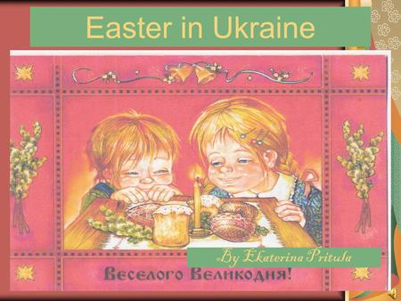 Easter in Ukraine By Ekaterina Pritula. From the history of Easter in Ukraine The day we celebrate Christ's rising from the dead is called Easter. It.
